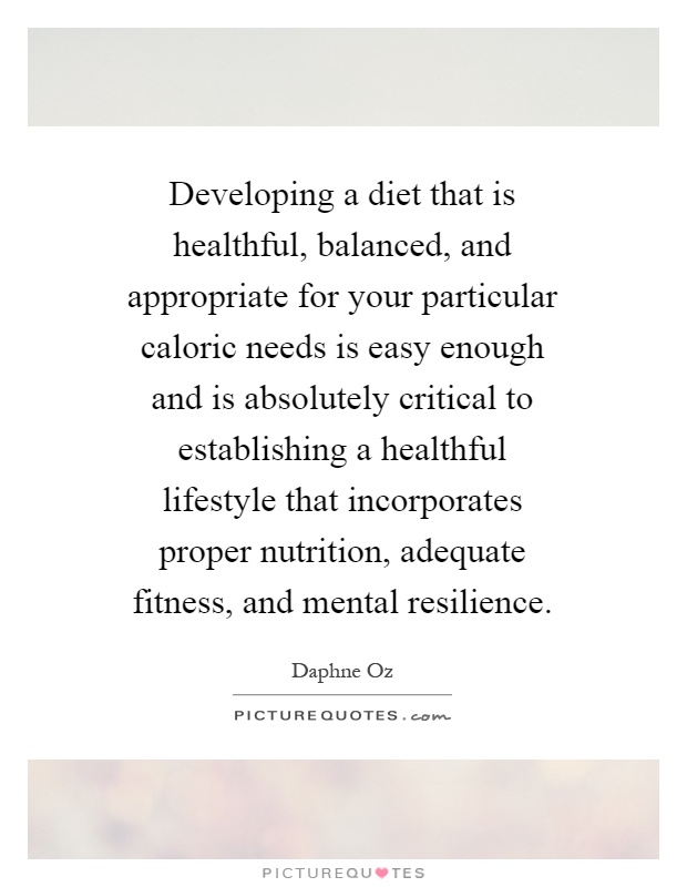 Developing a diet that is healthful, balanced, and appropriate for your particular caloric needs is easy enough and is absolutely critical to establishing a healthful lifestyle that incorporates proper nutrition, adequate fitness, and mental resilience Picture Quote #1