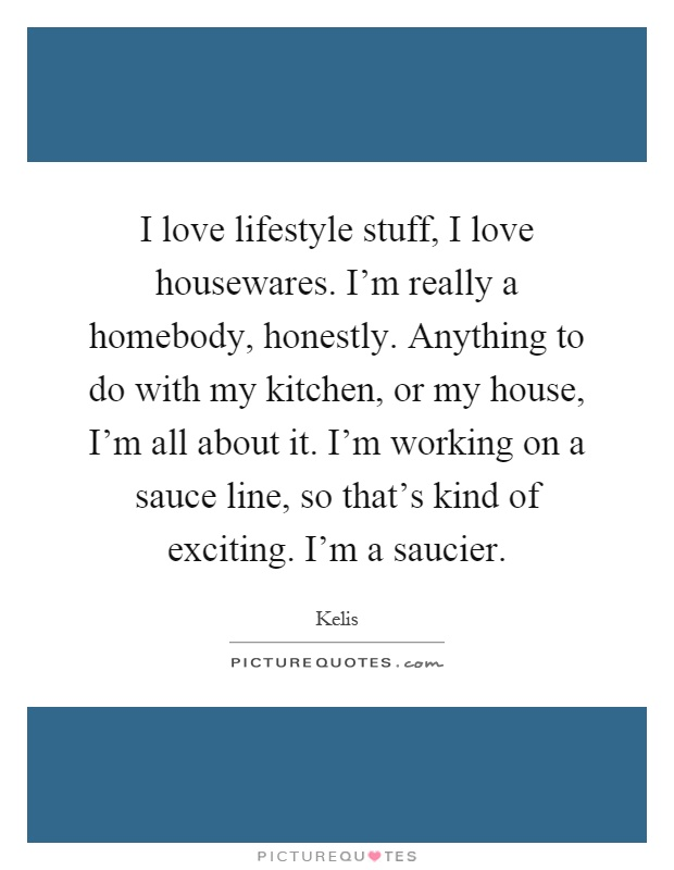 I love lifestyle stuff, I love housewares. I'm really a homebody, honestly. Anything to do with my kitchen, or my house, I'm all about it. I'm working on a sauce line, so that's kind of exciting. I'm a saucier Picture Quote #1