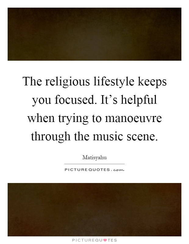 The religious lifestyle keeps you focused. It's helpful when trying to manoeuvre through the music scene Picture Quote #1