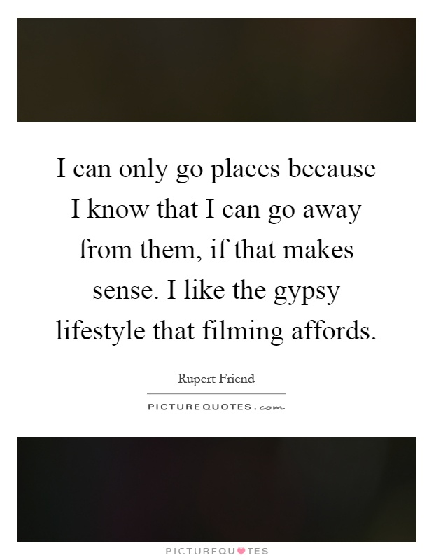 I can only go places because I know that I can go away from them, if that makes sense. I like the gypsy lifestyle that filming affords Picture Quote #1