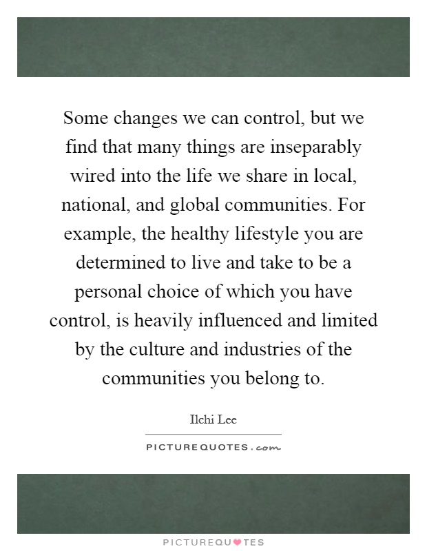 Some changes we can control, but we find that many things are inseparably wired into the life we share in local, national, and global communities. For example, the healthy lifestyle you are determined to live and take to be a personal choice of which you have control, is heavily influenced and limited by the culture and industries of the communities you belong to Picture Quote #1
