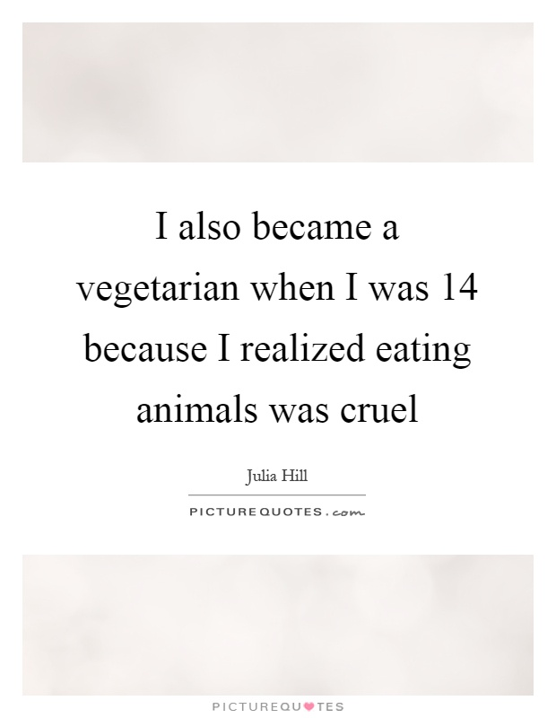 I also became a vegetarian when I was 14 because I realized eating animals was cruel Picture Quote #1