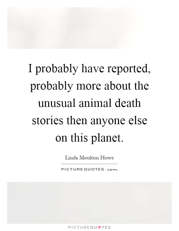I probably have reported, probably more about the unusual animal death stories then anyone else on this planet Picture Quote #1