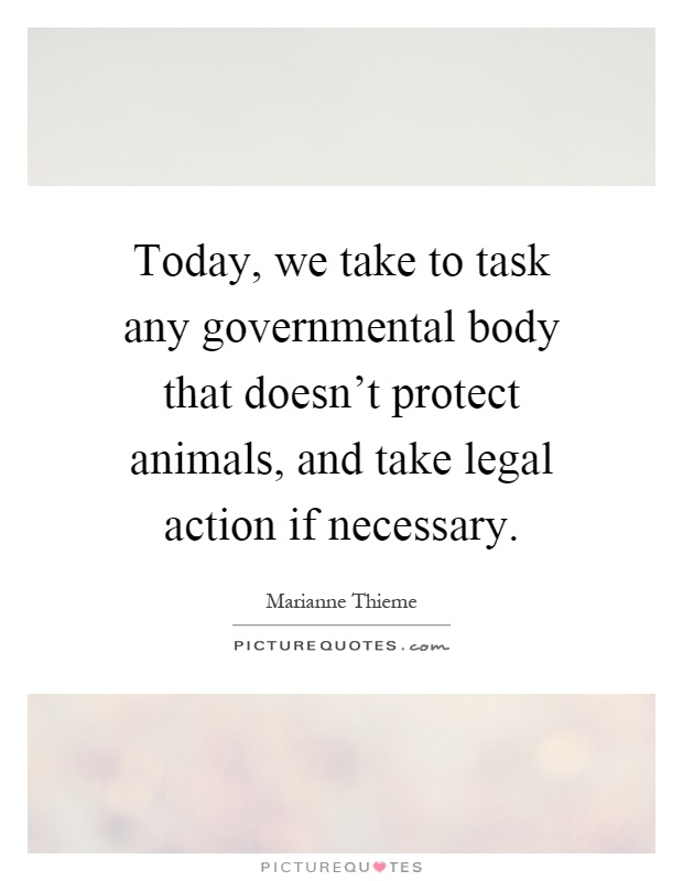 Today, we take to task any governmental body that doesn't protect animals, and take legal action if necessary Picture Quote #1