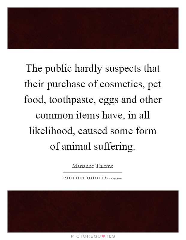The public hardly suspects that their purchase of cosmetics, pet food, toothpaste, eggs and other common items have, in all likelihood, caused some form of animal suffering Picture Quote #1
