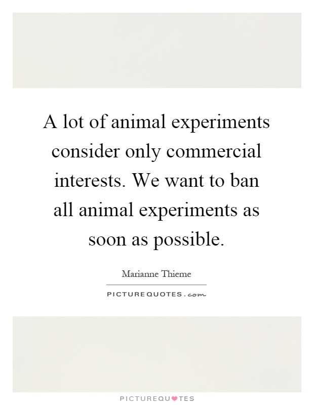 A lot of animal experiments consider only commercial interests. We want to ban all animal experiments as soon as possible Picture Quote #1