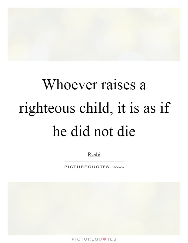 Whoever raises a righteous child, it is as if he did not die Picture Quote #1