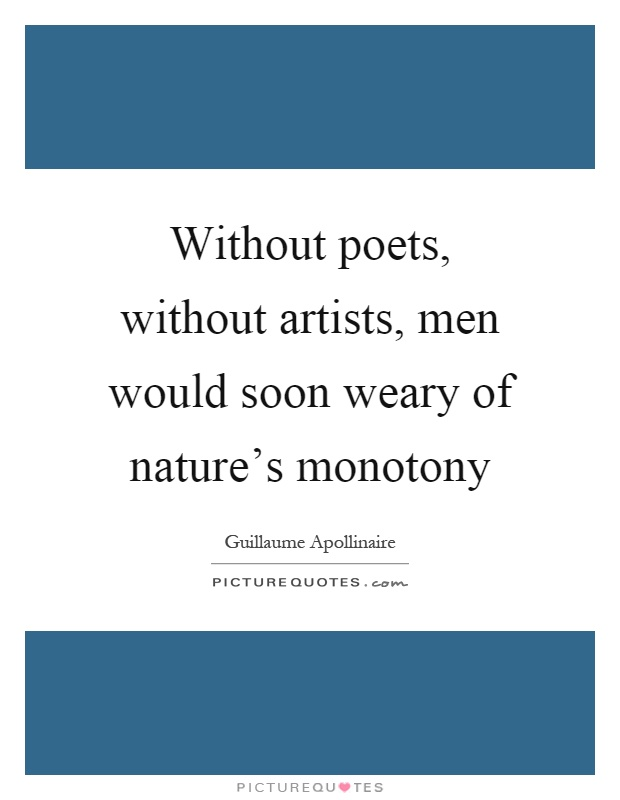 Without poets, without artists, men would soon weary of nature's monotony Picture Quote #1