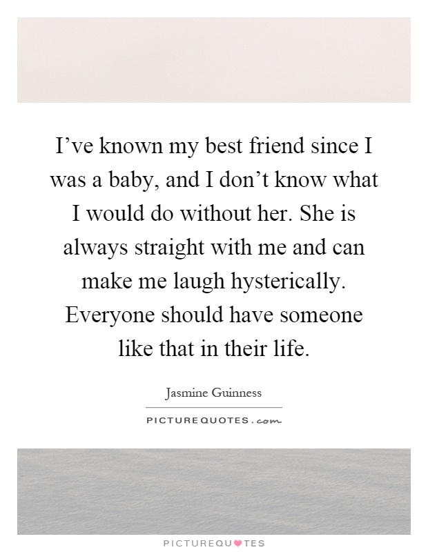 I've known my best friend since I was a baby, and I don't know what I would do without her. She is always straight with me and can make me laugh hysterically. Everyone should have someone like that in their life Picture Quote #1