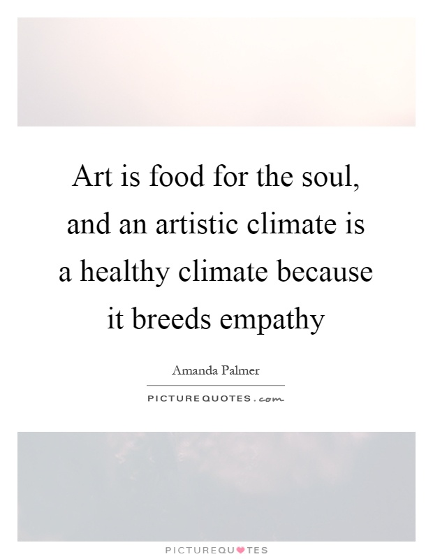Art is food for the soul, and an artistic climate is a healthy climate because it breeds empathy Picture Quote #1