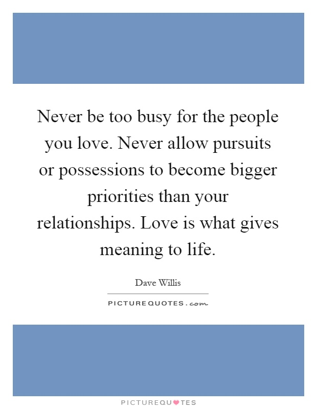 Never be too busy for the people you love. Never allow pursuits or possessions to become bigger priorities than your relationships. Love is what gives meaning to life Picture Quote #1