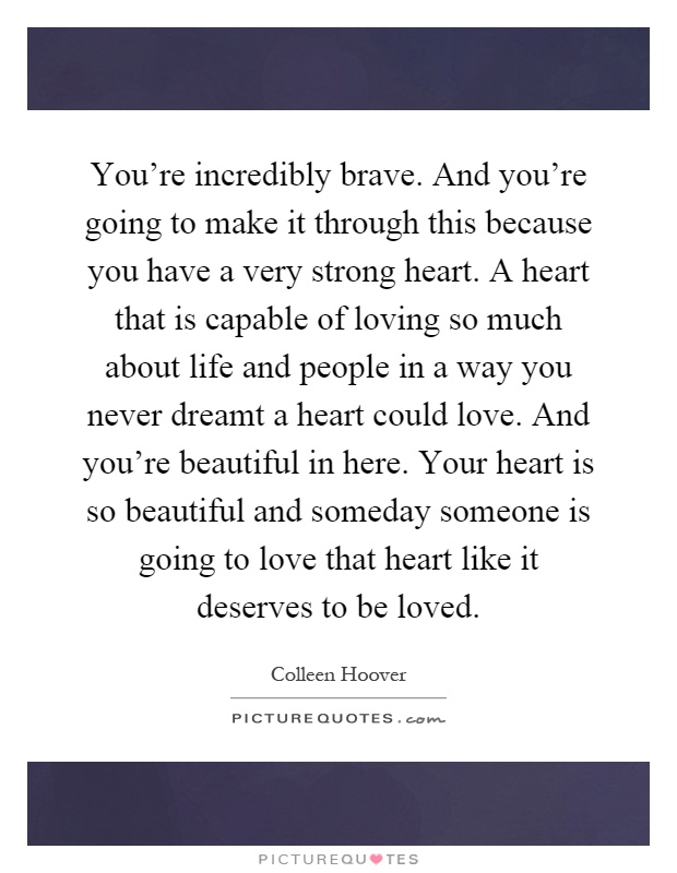 You're incredibly brave. And you're going to make it through this because you have a very strong heart. A heart that is capable of loving so much about life and people in a way you never dreamt a heart could love. And you're beautiful in here. Your heart is so beautiful and someday someone is going to love that heart like it deserves to be loved Picture Quote #1