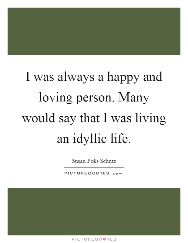 I was always a happy and loving person. Many would say that I was living an idyllic life Picture Quote #1