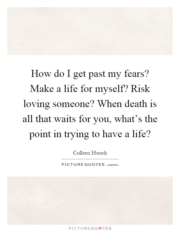 How do I get past my fears? Make a life for myself? Risk loving someone? When death is all that waits for you, what's the point in trying to have a life? Picture Quote #1