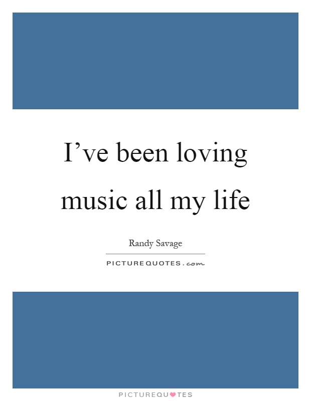I've been loving music all my life Picture Quote #1