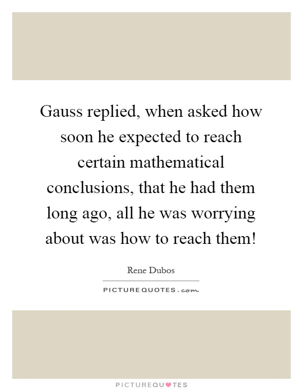 Gauss replied, when asked how soon he expected to reach certain mathematical conclusions, that he had them long ago, all he was worrying about was how to reach them! Picture Quote #1