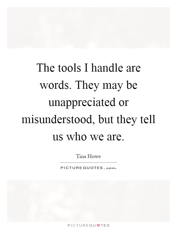 The tools I handle are words. They may be unappreciated or misunderstood, but they tell us who we are Picture Quote #1