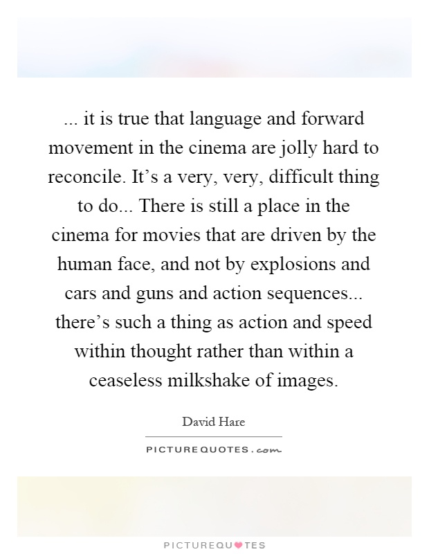 ... it is true that language and forward movement in the cinema are jolly hard to reconcile. It's a very, very, difficult thing to do... There is still a place in the cinema for movies that are driven by the human face, and not by explosions and cars and guns and action sequences... there's such a thing as action and speed within thought rather than within a ceaseless milkshake of images Picture Quote #1