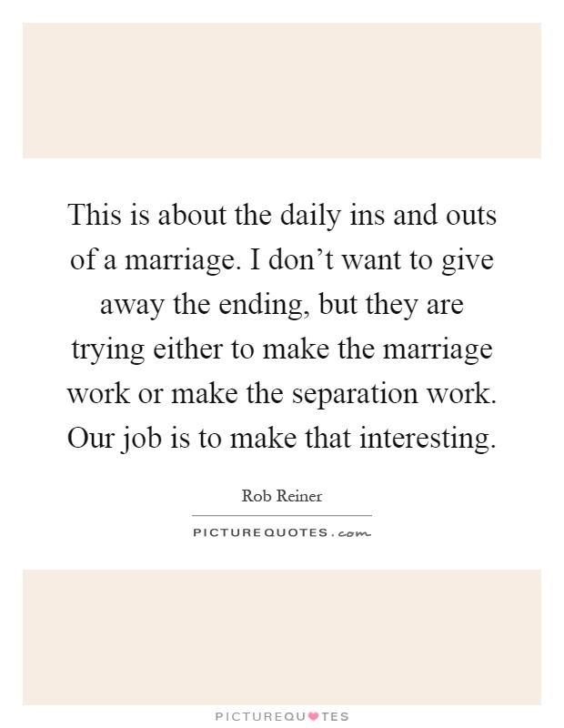This is about the daily ins and outs of a marriage. I don't want to give away the ending, but they are trying either to make the marriage work or make the separation work. Our job is to make that interesting Picture Quote #1
