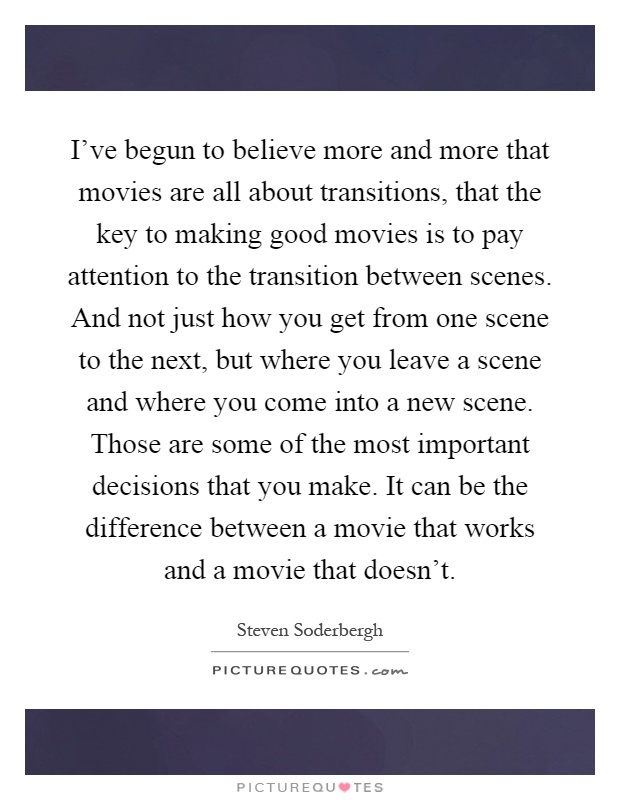 I've begun to believe more and more that movies are all about transitions, that the key to making good movies is to pay attention to the transition between scenes. And not just how you get from one scene to the next, but where you leave a scene and where you come into a new scene. Those are some of the most important decisions that you make. It can be the difference between a movie that works and a movie that doesn't Picture Quote #1