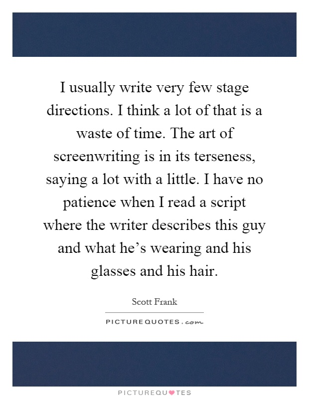 I usually write very few stage directions. I think a lot of that is a waste of time. The art of screenwriting is in its terseness, saying a lot with a little. I have no patience when I read a script where the writer describes this guy and what he's wearing and his glasses and his hair Picture Quote #1