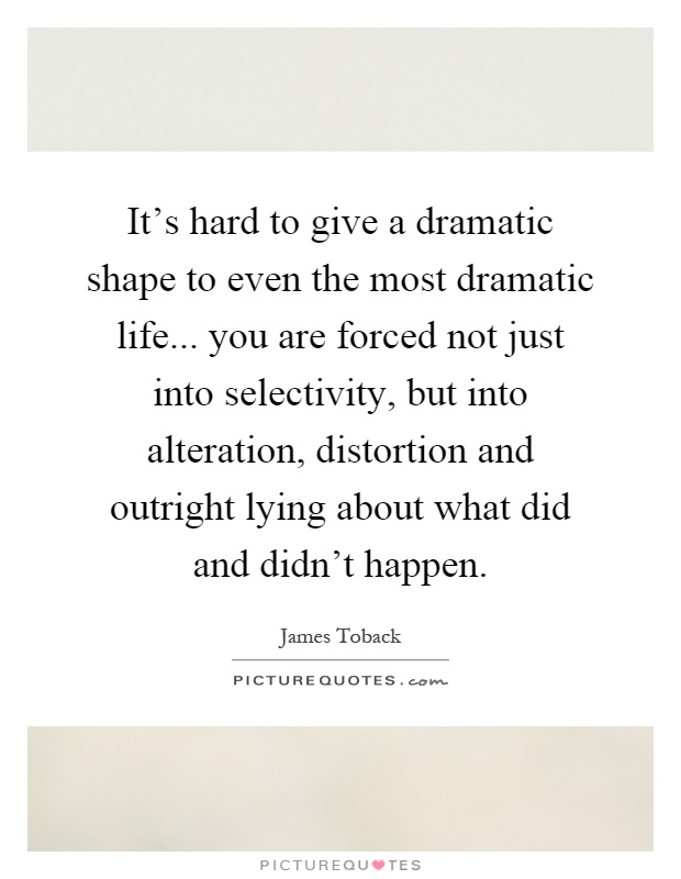 It's hard to give a dramatic shape to even the most dramatic life... you are forced not just into selectivity, but into alteration, distortion and outright lying about what did and didn't happen Picture Quote #1