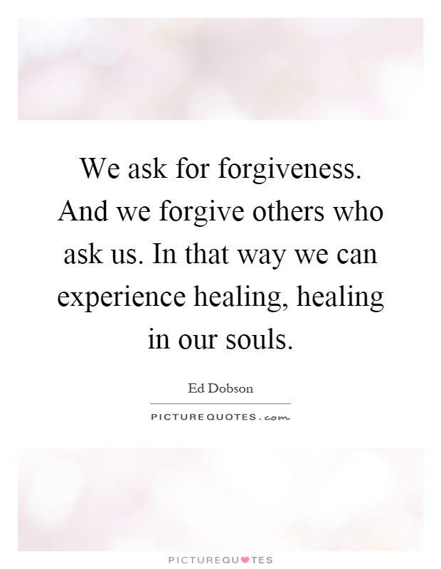 We ask for forgiveness. And we forgive others who ask us. In that way we can experience healing, healing in our souls Picture Quote #1