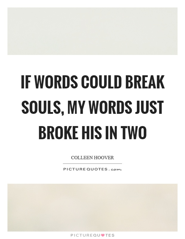 If words could break souls, my words just broke his in two Picture Quote #1