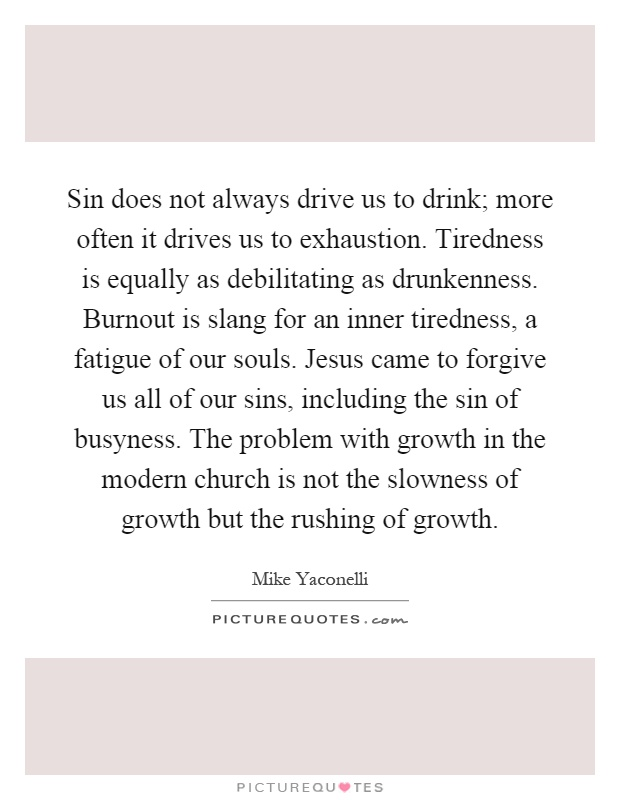 Sin does not always drive us to drink; more often it drives us to exhaustion. Tiredness is equally as debilitating as drunkenness. Burnout is slang for an inner tiredness, a fatigue of our souls. Jesus came to forgive us all of our sins, including the sin of busyness. The problem with growth in the modern church is not the slowness of growth but the rushing of growth Picture Quote #1