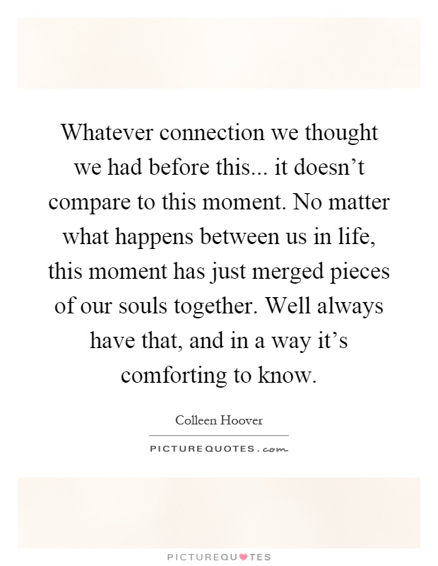 Whatever connection we thought we had before this... it doesn't compare to this moment. No matter what happens between us in life, this moment has just merged pieces of our souls together. Well always have that, and in a way it's comforting to know Picture Quote #1