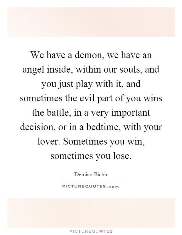 We have a demon, we have an angel inside, within our souls, and you just play with it, and sometimes the evil part of you wins the battle, in a very important decision, or in a bedtime, with your lover. Sometimes you win, sometimes you lose Picture Quote #1