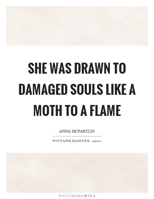 She was drawn to damaged souls like a moth to a flame Picture Quote #1