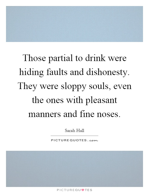 Those partial to drink were hiding faults and dishonesty. They were sloppy souls, even the ones with pleasant manners and fine noses Picture Quote #1