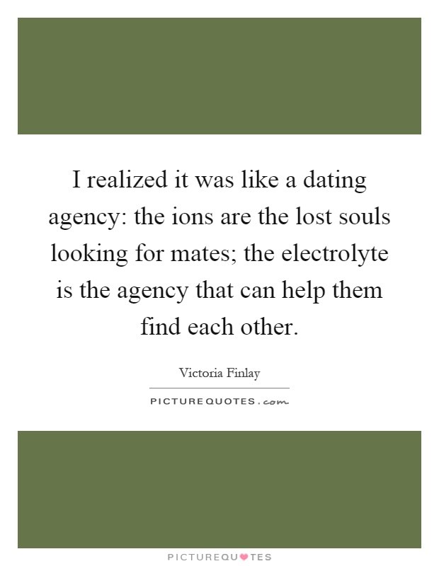 I realized it was like a dating agency: the ions are the lost souls looking for mates; the electrolyte is the agency that can help them find each other Picture Quote #1