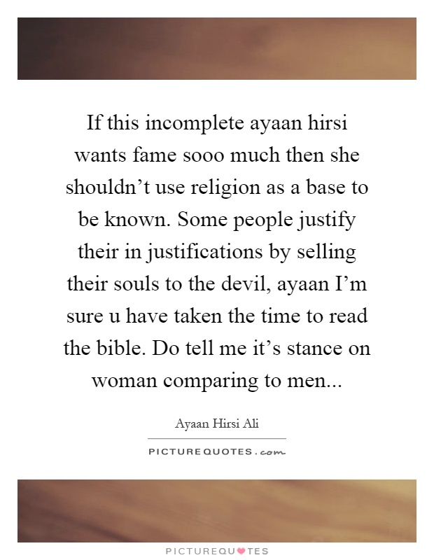 If this incomplete ayaan hirsi wants fame sooo much then she shouldn't use religion as a base to be known. Some people justify their in justifications by selling their souls to the devil, ayaan I'm sure u have taken the time to read the bible. Do tell me it's stance on woman comparing to men Picture Quote #1