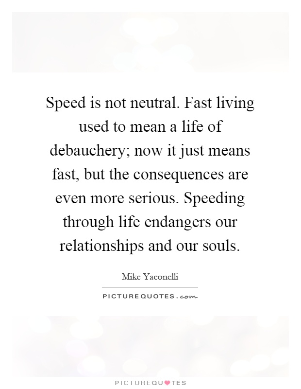 Speed is not neutral. Fast living used to mean a life of debauchery; now it just means fast, but the consequences are even more serious. Speeding through life endangers our relationships and our souls Picture Quote #1