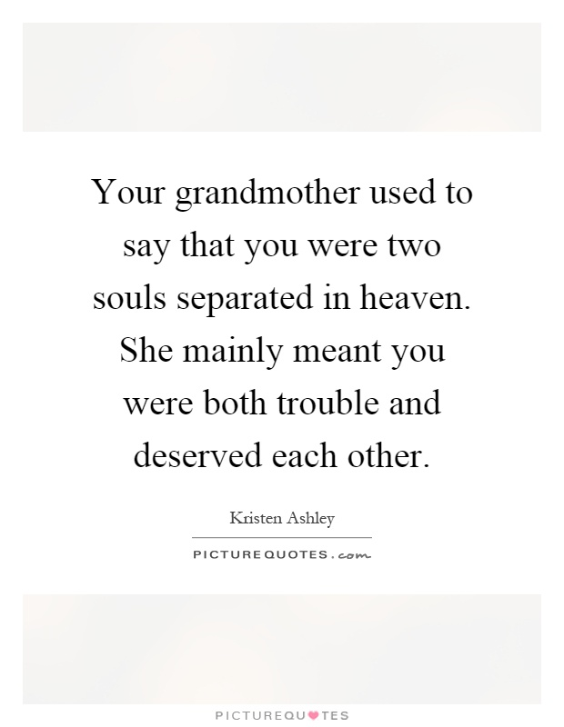 Your grandmother used to say that you were two souls separated in heaven. She mainly meant you were both trouble and deserved each other Picture Quote #1