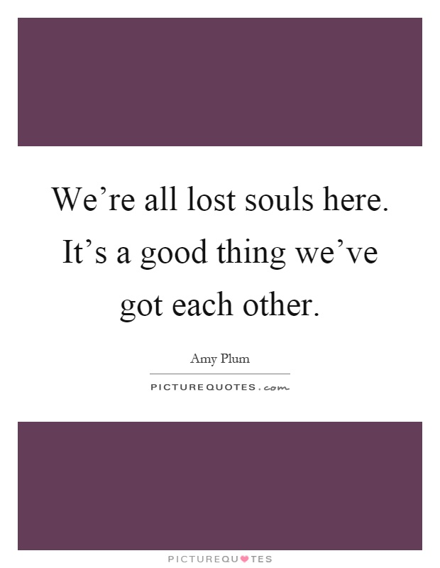 We're all lost souls here. It's a good thing we've got each other Picture Quote #1