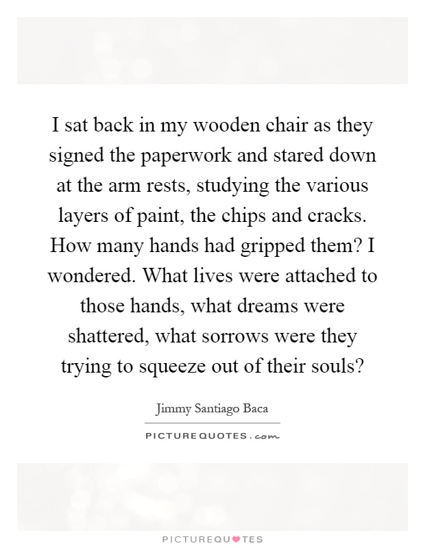I sat back in my wooden chair as they signed the paperwork and stared down at the arm rests, studying the various layers of paint, the chips and cracks. How many hands had gripped them? I wondered. What lives were attached to those hands, what dreams were shattered, what sorrows were they trying to squeeze out of their souls? Picture Quote #1