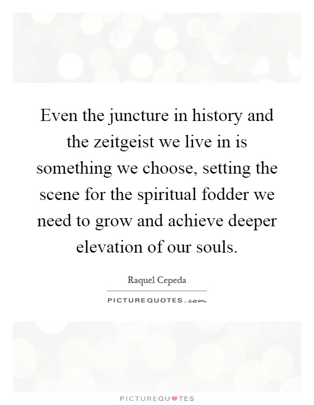 Even the juncture in history and the zeitgeist we live in is something we choose, setting the scene for the spiritual fodder we need to grow and achieve deeper elevation of our souls Picture Quote #1