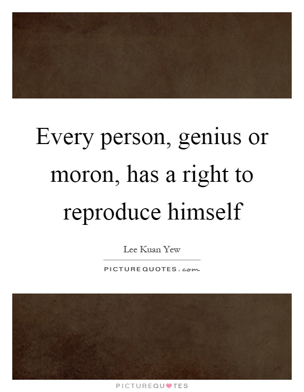 Every person, genius or moron, has a right to reproduce himself Picture Quote #1