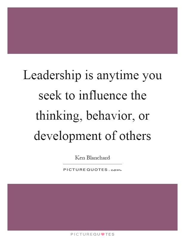 Leadership is anytime you seek to influence the thinking, behavior, or development of others Picture Quote #1
