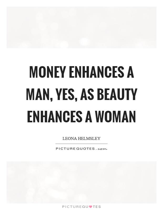 Money enhances a man, yes, as beauty enhances a woman Picture Quote #1