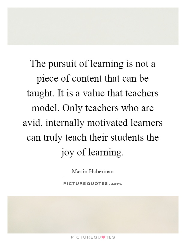 The pursuit of learning is not a piece of content that can be taught. It is a value that teachers model. Only teachers who are avid, internally motivated learners can truly teach their students the joy of learning Picture Quote #1