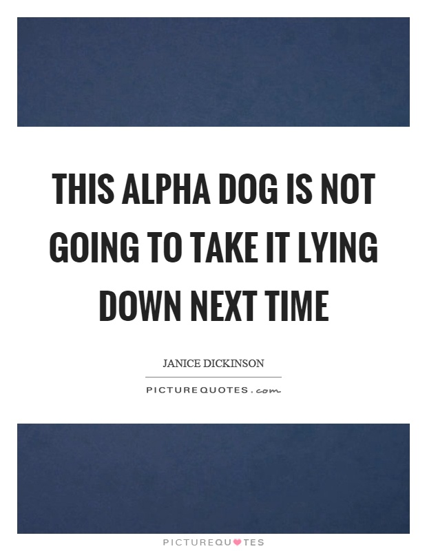 This alpha dog is not going to take it lying down next time Picture Quote #1