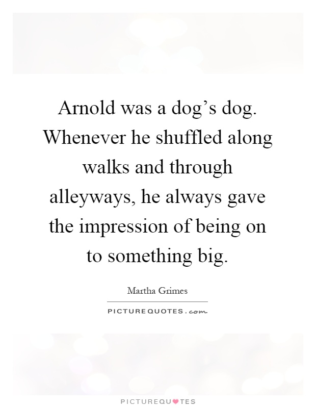 Arnold was a dog's dog. Whenever he shuffled along walks and through alleyways, he always gave the impression of being on to something big Picture Quote #1