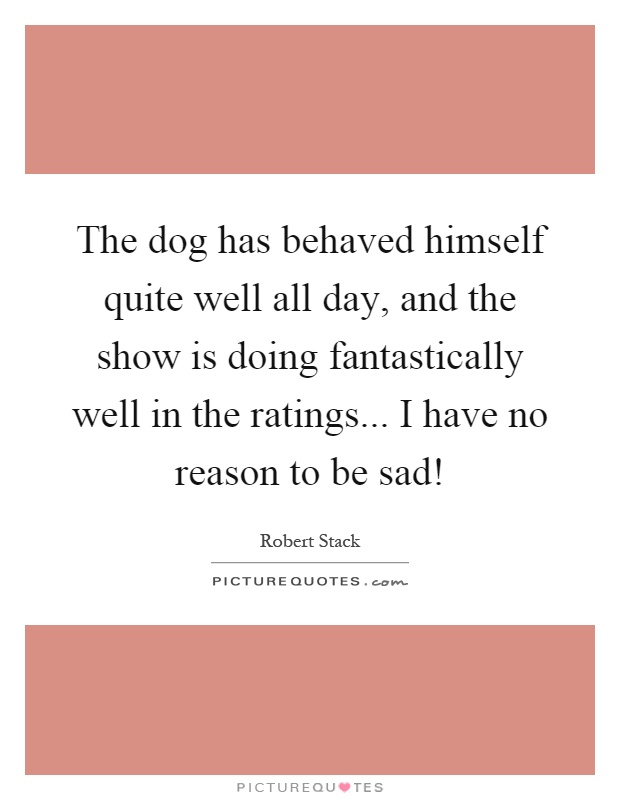 The dog has behaved himself quite well all day, and the show is doing fantastically well in the ratings... I have no reason to be sad! Picture Quote #1