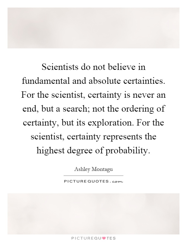 Scientists do not believe in fundamental and absolute certainties. For the scientist, certainty is never an end, but a search; not the ordering of certainty, but its exploration. For the scientist, certainty represents the highest degree of probability Picture Quote #1