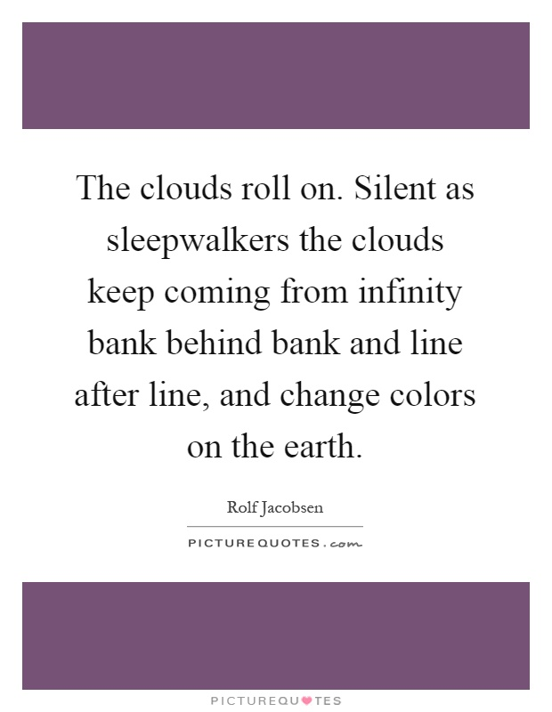 The clouds roll on. Silent as sleepwalkers the clouds keep coming from infinity bank behind bank and line after line, and change colors on the earth Picture Quote #1