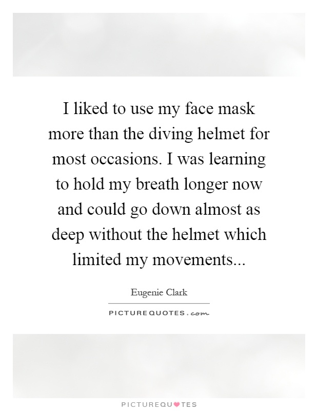 I liked to use my face mask more than the diving helmet for most occasions. I was learning to hold my breath longer now and could go down almost as deep without the helmet which limited my movements Picture Quote #1